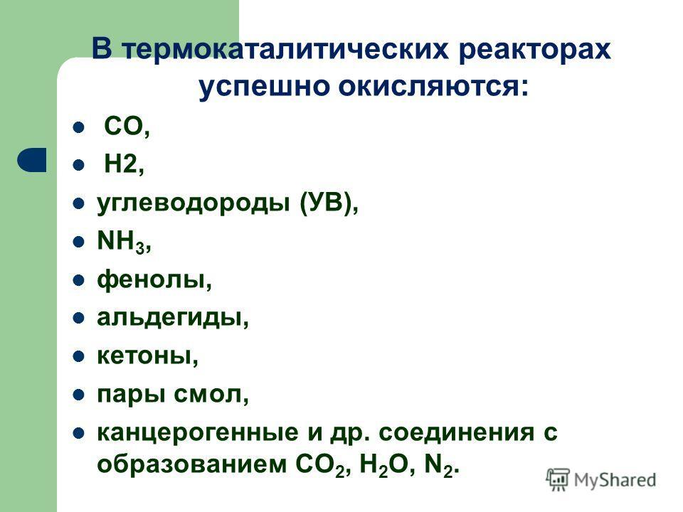 В термокаталитических реакторах успешно окисляются: CO, H2, углеводороды (УВ), NH 3, фенолы, альдегиды, кетоны, пары смол, канцерогенные и др. соединения с образованием CO 2, H 2 O, N 2.