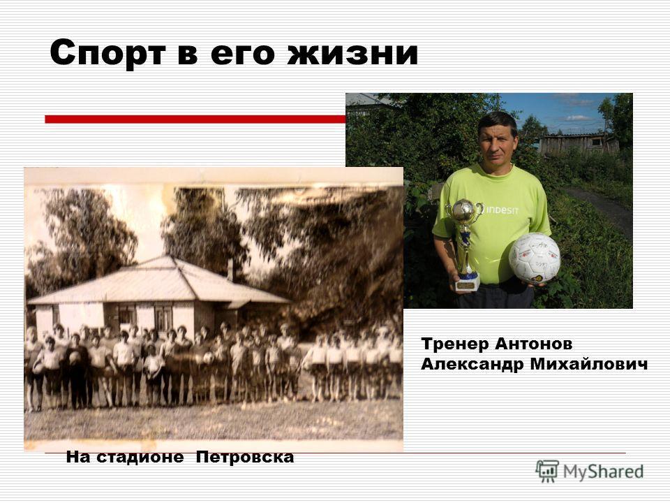 Спорт в его жизни Тренер Антонов Александр Михайлович На стадионе Петровска