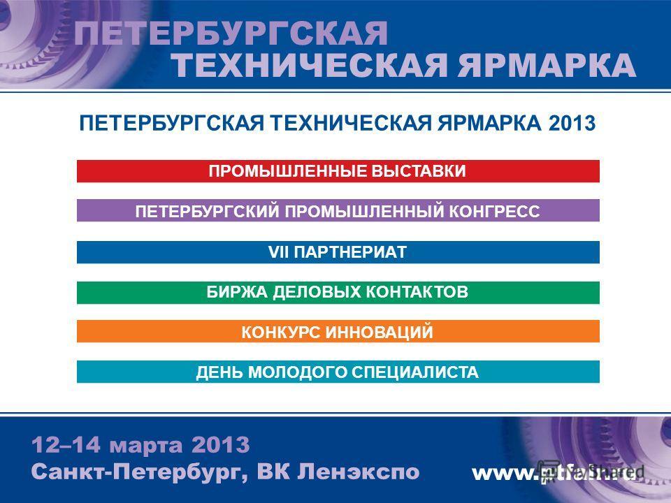 ПЕТЕРБУРГСКАЯ ТЕХНИЧЕСКАЯ ЯРМАРКА 12–14 марта 2013 Санкт-Петербург, ВК Ленэкспо www.ptfair.ru ПЕТЕРБУРГСКАЯ ТЕХНИЧЕСКАЯ ЯРМАРКА 2013 ПРОМЫШЛЕННЫЕ ВЫСТАВКИ ПЕТЕРБУРГСКИЙ ПРОМЫШЛЕННЫЙ КОНГРЕСС VII ПАРТНЕРИАТ БИРЖА ДЕЛОВЫХ КОНТАКТОВ КОНКУРС ИННОВАЦИЙ ДЕ