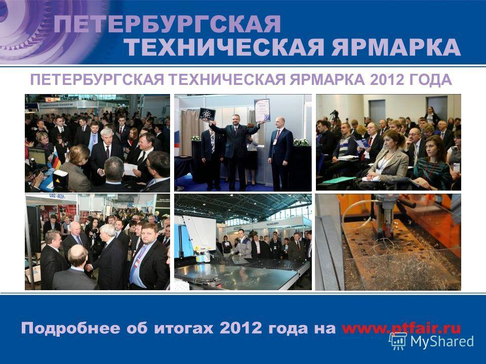 ПЕТЕРБУРГСКАЯ ТЕХНИЧЕСКАЯ ЯРМАРКА Подробнее об итогах 2012 года на www.ptfair.ru ПЕТЕРБУРГСКАЯ ТЕХНИЧЕСКАЯ ЯРМАРКА 2012 ГОДА