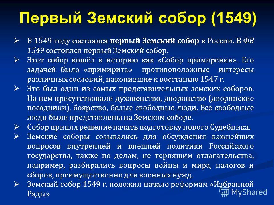 В 1549 году состоялся первый Земский собор в России. В ФВ 1549 состоялся первый Земский собор. Этот собор вошёл в историю как «Собор примирения». Его задачей было «примирить» противоположные интересы различных сословий, накопившие к восстанию 1547 г.