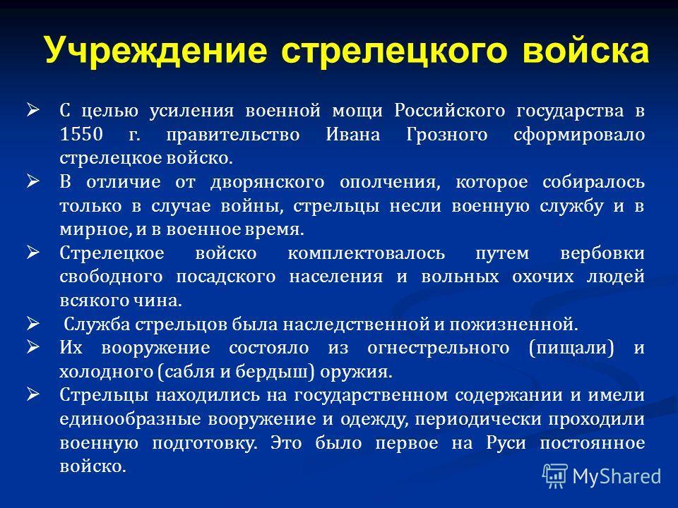 С целью усиления военной мощи Российского государства в 1550 г. правительство Ивана Грозного сформировало стрелецкое войско. В отличие от дворянского ополчения, которое собиралось только в случае войны, стрельцы несли военную службу и в мирное, и в в