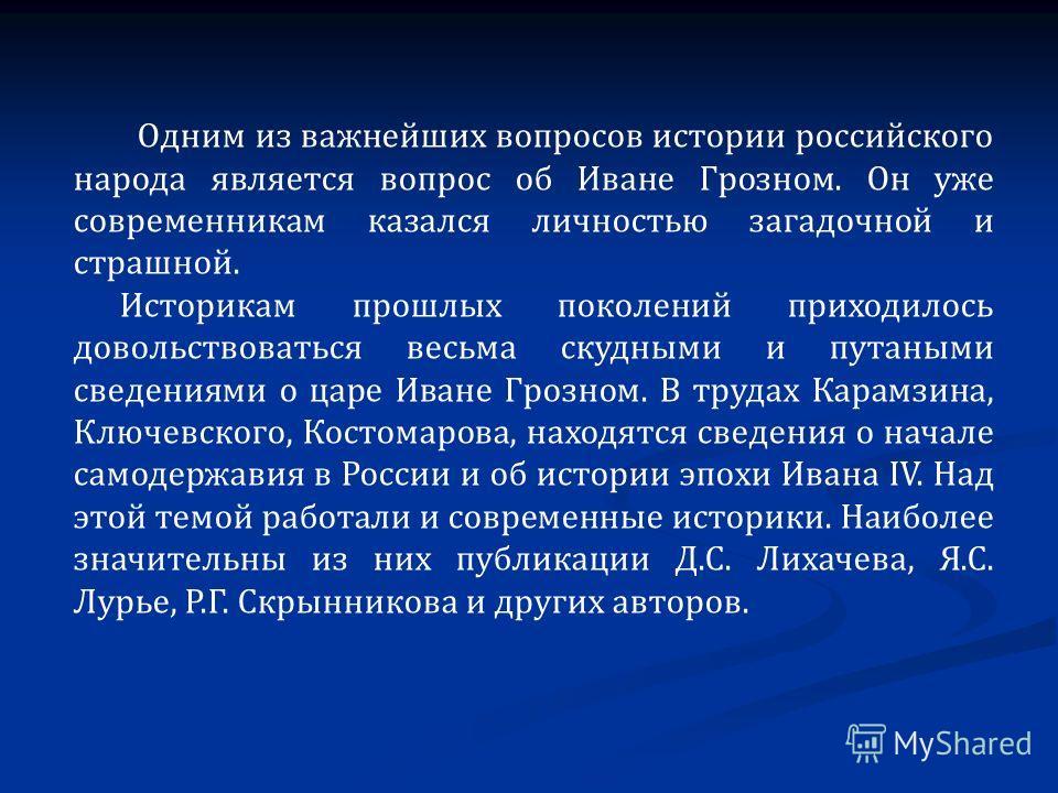 Одним из важнейших вопросов истории российского народа является вопрос об Иване Грозном. Он уже современникам казался личностью загадочной и страшной. Историкам прошлых поколений приходилось довольствоваться весьма скудными и путаными сведениями о ца