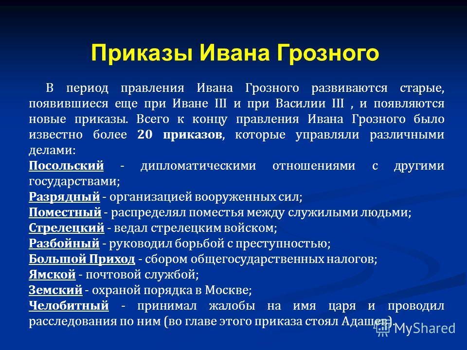 В период правления Ивана Грозного развиваются старые, появившиеся еще при Иване ІІІ и при Василии ІІІ, и появляются новые приказы. Всего к концу правления Ивана Грозного было известно более 20 приказов, которые управляли различными делами: Посольский