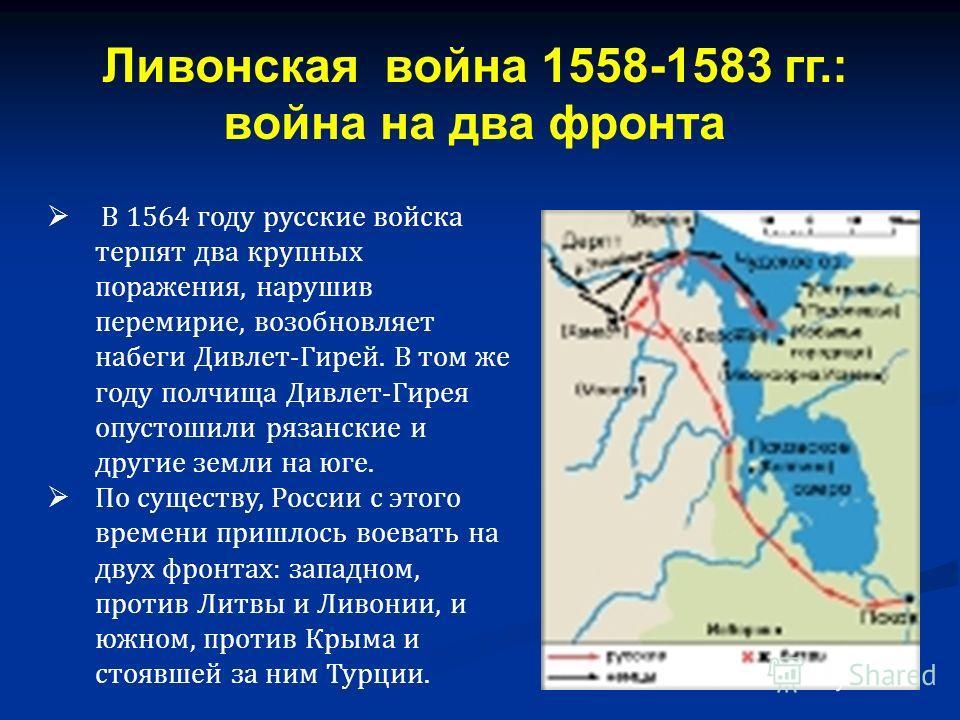 В 1564 году русские войска терпят два крупных поражения, нарушив перемирие, возобновляет набеги Дивлет-Гирей. В том же году полчища Дивлет-Гирея опустошили рязанские и другие земли на юге. По существу, России с этого времени пришлось воевать на двух