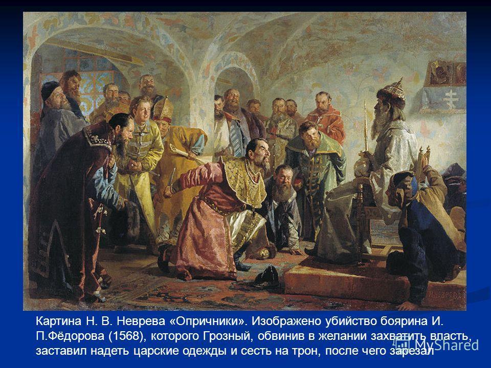 Картина Н. В. Неврева «Опричники». Изображено убийство боярина И. П.Фёдорова (1568), которого Грозный, обвинив в желании захватить власть, заставил надеть царские одежды и сесть на трон, после чего зарезал