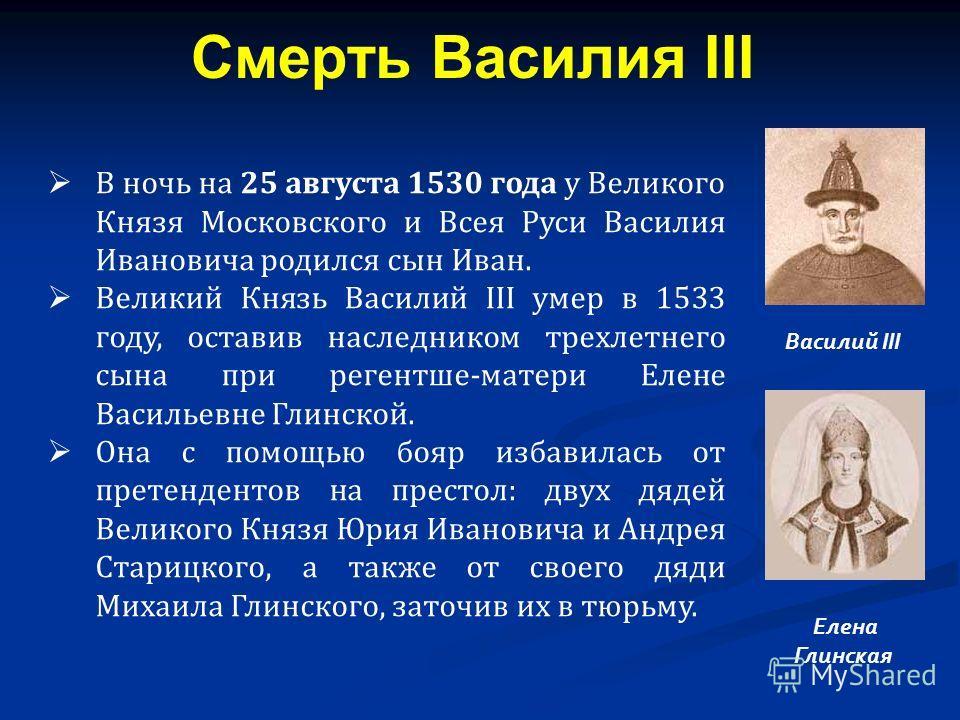 В ночь на 25 августа 1530 года у Великого Князя Московского и Всея Руси Василия Ивановича родился сын Иван. Великий Князь Василий ІІІ умер в 1533 году, оставив наследником трехлетнего сына при регентше-матери Елене Васильевне Глинской. Она с помощью