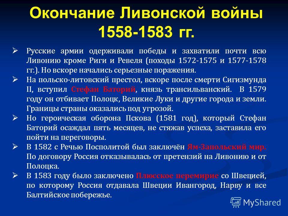 Русские армии одерживали победы и захватили почти всю Ливонию кроме Риги и Ревеля (походы 1572-1575 и 1577-1578 гг.). Но вскоре начались серьезные поражения. На польско-литовский престол, вскоре после смерти Сигизмунда II, вступил Стефан Баторий, кня