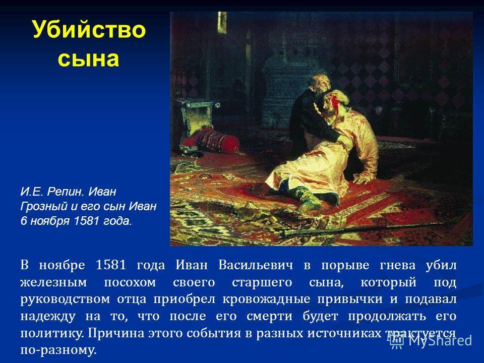 В ноябре 1581 года Иван Васильевич в порыве гнева убил железным посохом своего старшего сына, который под руководством отца приобрел кровожадные привычки и подавал надежду на то, что после его смерти будет продолжать его политику. Причина этого событ