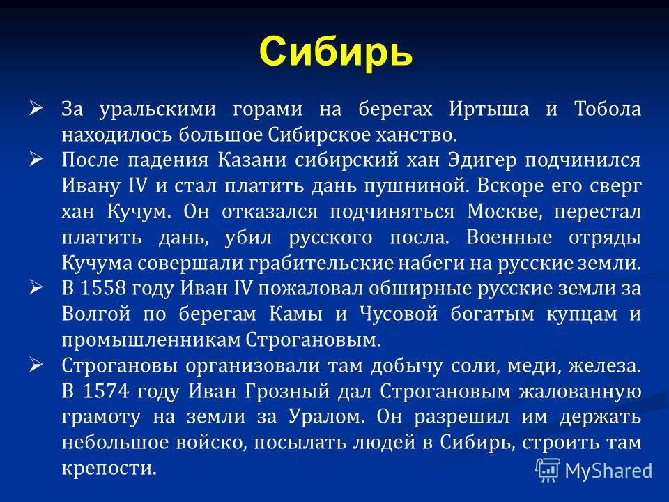 За уральскими горами на берегах Иртыша и Тобола находилось большое Сибирское ханство. После падения Казани сибирский хан Эдигер подчинился Ивану IV и стал платить дань пушниной. Вскоре его сверг хан Кучум. Он отказался подчиняться Москве, перестал пл