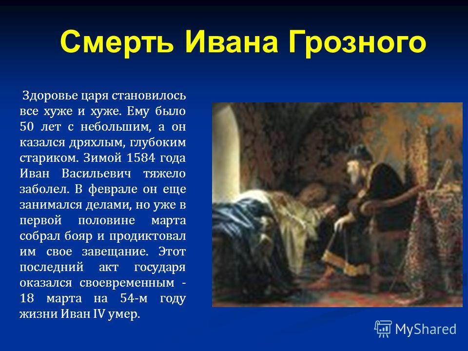 Здоровье царя становилось все хуже и хуже. Ему было 50 лет с небольшим, а он казался дряхлым, глубоким стариком. Зимой 1584 года Иван Васильевич тяжело заболел. В феврале он еще занимался делами, но уже в первой половине марта собрал бояр и продиктов