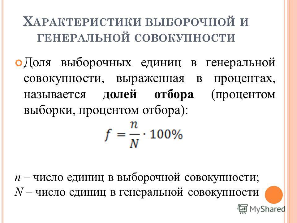 Х АРАКТЕРИСТИКИ ВЫБОРОЧНОЙ И ГЕНЕРАЛЬНОЙ СОВОКУПНОСТИ Доля выборочных единиц в генеральной совокупности, выраженная в процентах, называется долей отбора (процентом выборки, процентом отбора): n – число единиц в выборочной совокупности; N – число един