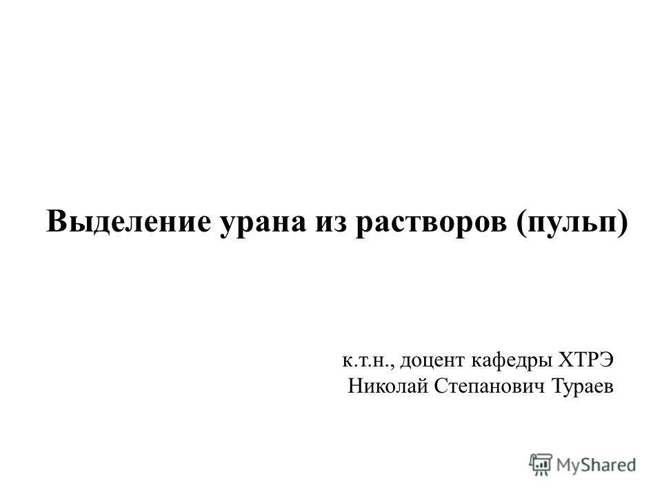 Выделение урана из растворов (пульп) к.т.н., доцент кафедры ХТРЭ Николай Степанович Тураев