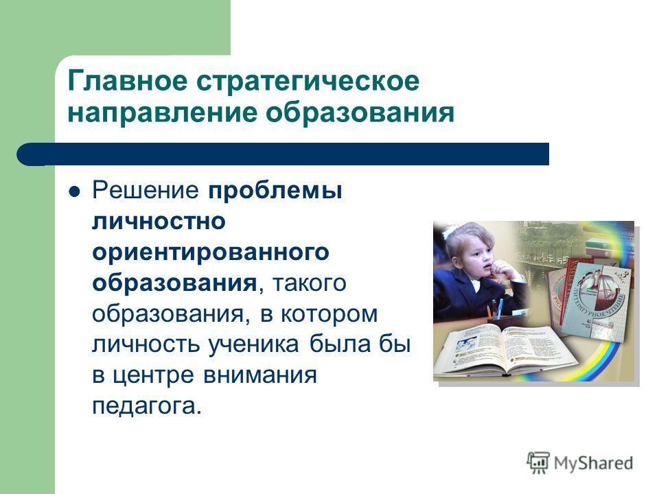 Главное стратегическое направление образования Решение проблемы личностно ориентированного образования, такого образования, в котором личность ученика была бы в центре внимания педагога.