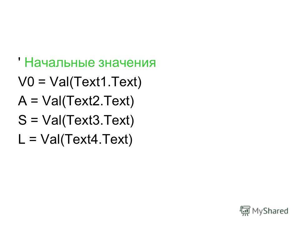 ' Начальные значения V0 = Val(Text1.Text) A = Val(Text2.Text) S = Val(Text3.Text) L = Val(Text4.Text)