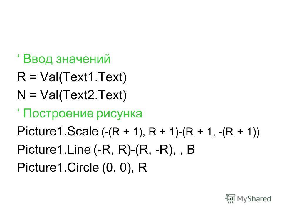 Ввод значений R = Val(Text1.Text) N = Val(Text2.Text) Построение рисунка Picture1.Scale (-(R + 1), R + 1)-(R + 1, -(R + 1)) Picture1.Line (-R, R)-(R, -R),, B Picture1.Circle (0, 0), R