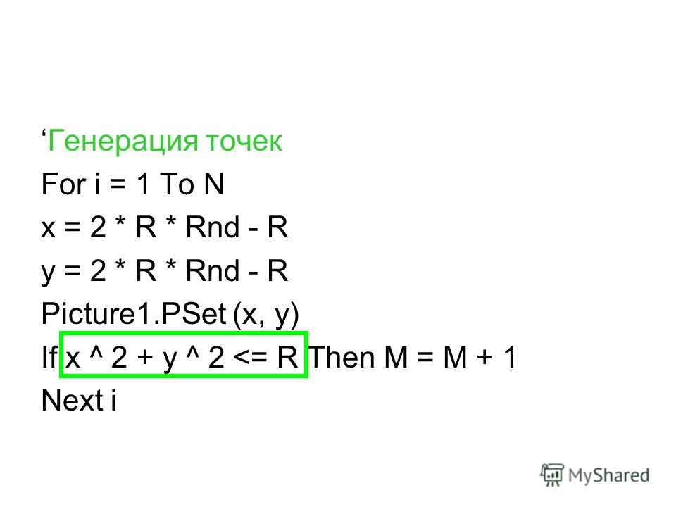 Генерация точек For i = 1 To N x = 2 * R * Rnd - R y = 2 * R * Rnd - R Picture1.PSet (x, y) If x ^ 2 + y ^ 2