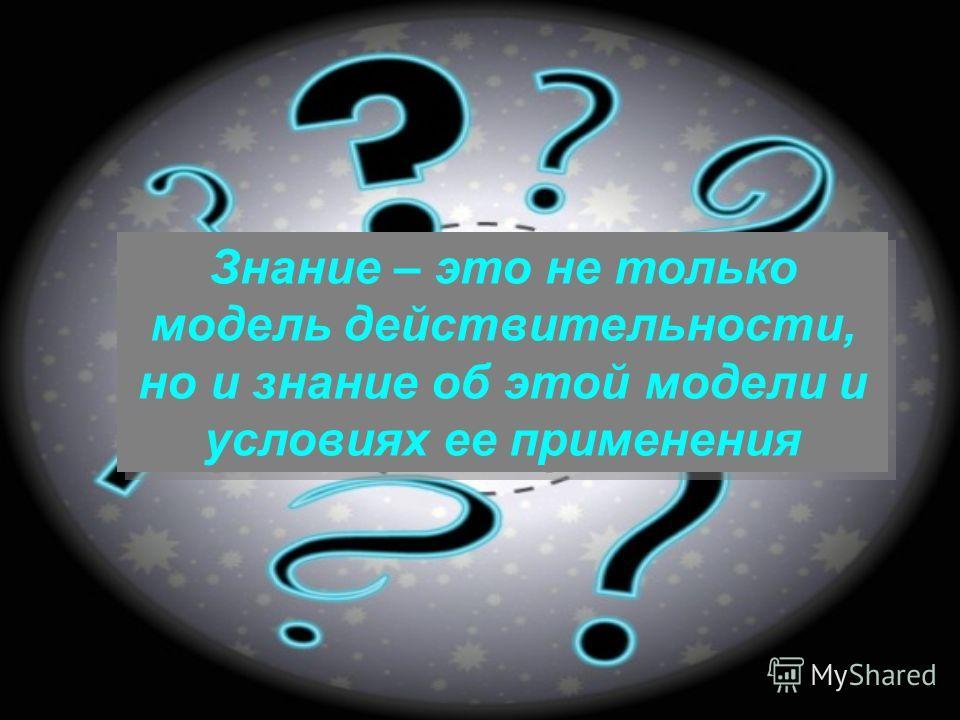 Знание – это не только модель действительности, но и знание об этой модели и условиях ее применения
