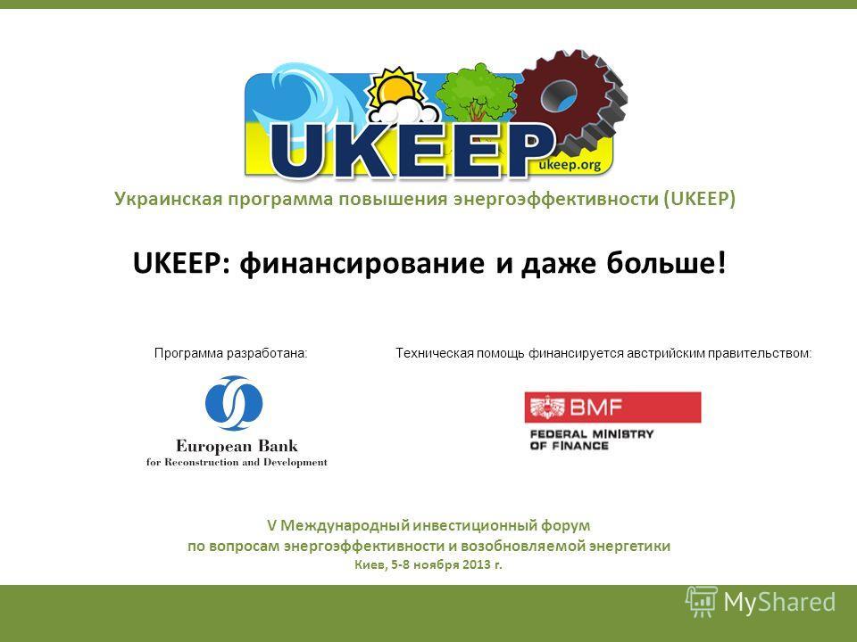 Украинская программа повышения энергоэффективности (UKEEP) UKEEP: финансирование и даже больше! Техническая помощь финансируется австрийским правительством:Программа разработана: V Международный инвестиционный форум по вопросам энергоэффективности и