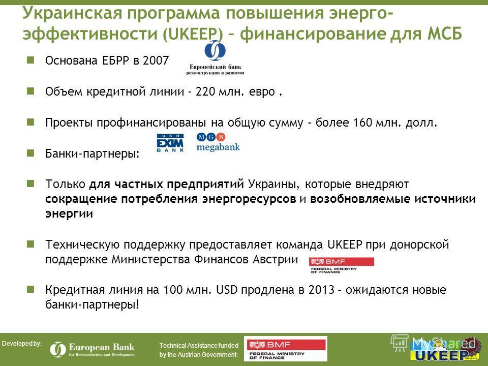 Technical Assistance funded by the Austrian Government: Developed by: Украинская программа повышения энерго- эффективности (UKEEP) – финансирование для МСБ Основана ЕБРР в 2007 Объем кредитной линии - 220 млн. евро. Проекты профинансированы на общую