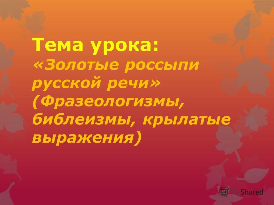 Тема урока: «Золотые россыпи русской речи» (Фразеологизмы, библеизмы, крылатые выражения)
