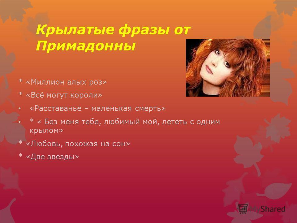 Крылатые фразы от Примадонны * «Миллион алых роз» * «Всё могут короли» «Расставанье – маленькая смерть» * « Без меня тебе, любимый мой, лететь с одним крылом» * «Любовь, похожая на сон» * «Две звезды»