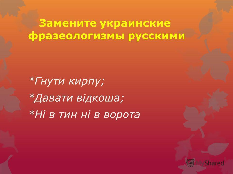 Замените украинские фразеологизмы русскими *Гнути кирпу; *Давати відкоша; *Ні в тин ні в ворота