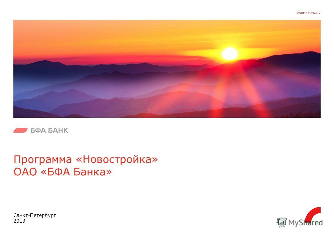 CONFIDENTIALLY Программа «Новостройка» ОАО «БФА Банка» Санкт-Петербург 2013