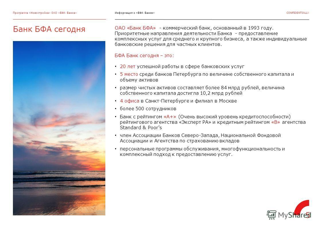 CONFIDENTIALLY Банк БФА сегодня Программа «Новостройка» ОАО «БФА Банка» ОАО «Банк БФА» - коммерческий банк, основанный в 1993 году. Приоритетные направления деятельности Банка - предоставление комплексных услуг для среднего и крупного бизнеса, а такж