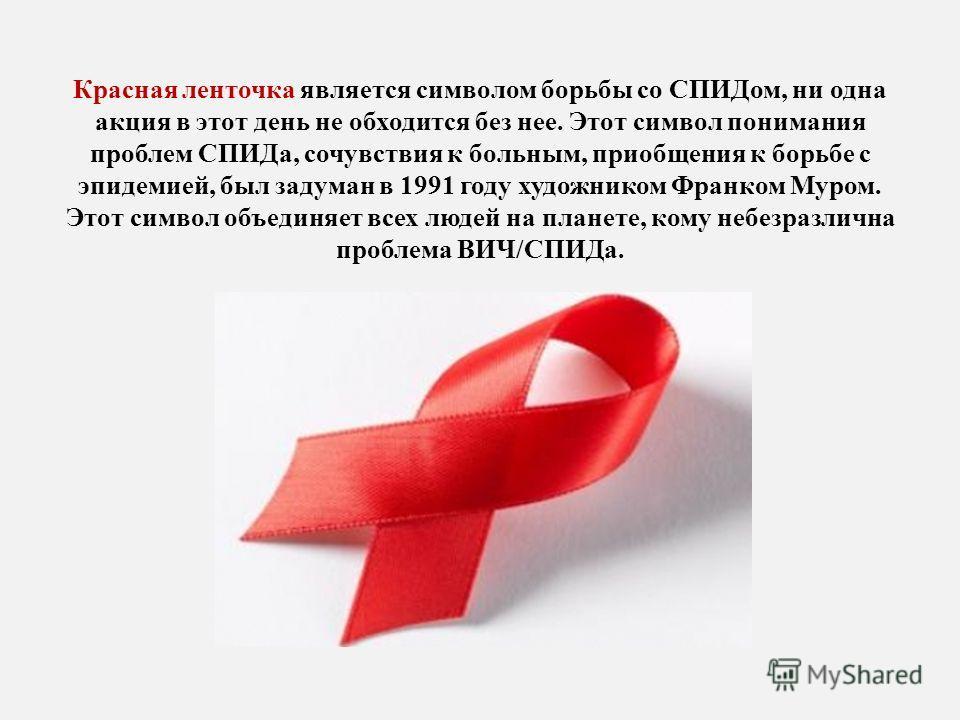 Красная ленточка является символом борьбы со СПИДом, ни одна акция в этот день не обходится без нее. Этот символ понимания проблем СПИДа, сочувствия к больным, приобщения к борьбе с эпидемией, был задуман в 1991 году художником Франком Муром. Этот си