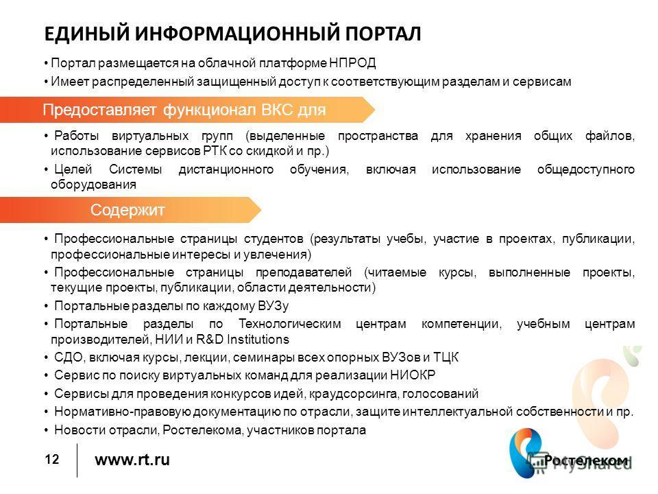 www.rt.ru ЕДИНЫЙ ИНФОРМАЦИОННЫЙ ПОРТАЛ Портал размещается на облачной платформе НПРОД Имеет распределенный защищенный доступ к соответствующим разделам и сервисам Работы виртуальных групп (выделенные пространства для хранения общих файлов, использова
