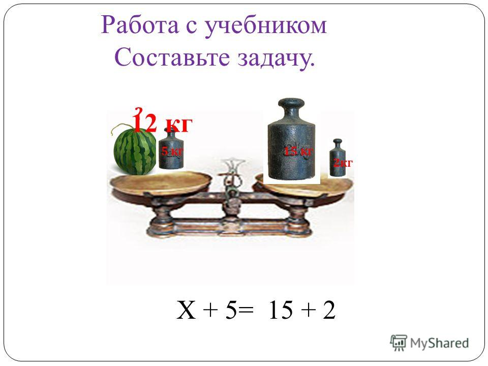 Работа с учебником Составьте задачу. 5 кг 2 кг 15 кг ? Х + 5= 15 + 2 12 кг