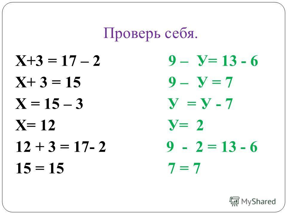 Проверь себя. Х+3 = 17 – 2 9 – У= 13 - 6 Х+ 3 = 15 9 – У = 7 Х = 15 – 3 У = У - 7 Х= 12 У= 2 12 + 3 = 17- 2 9 - 2 = 13 - 6 15 = 15 7 = 7