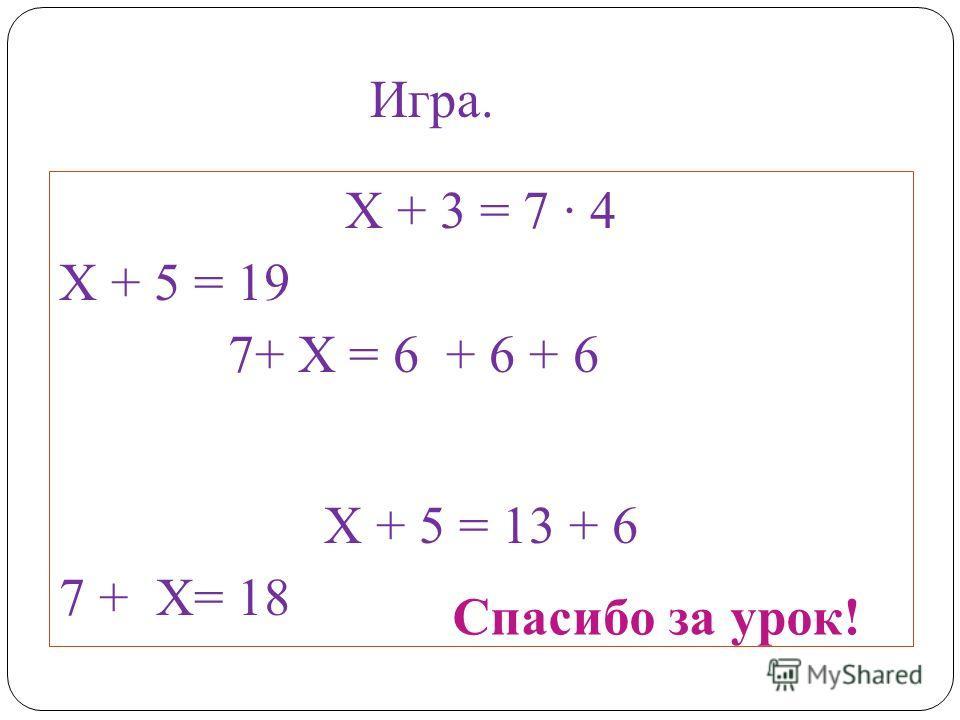 Х + 3 = 7 4 Х + 5 = 19 7+ Х = 6 + 6 + 6 Х + 5 = 13 + 6 7 + Х= 18 Спасибо за урок! Игра.