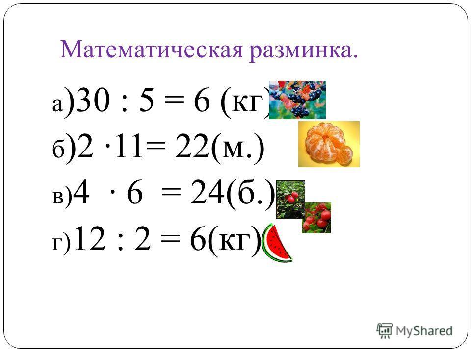а )30 : 5 = 6 (кг) б )2 11= 22(м.) в) 4 6 = 24(б.) г) 12 : 2 = 6(кг) Математическая разминка.