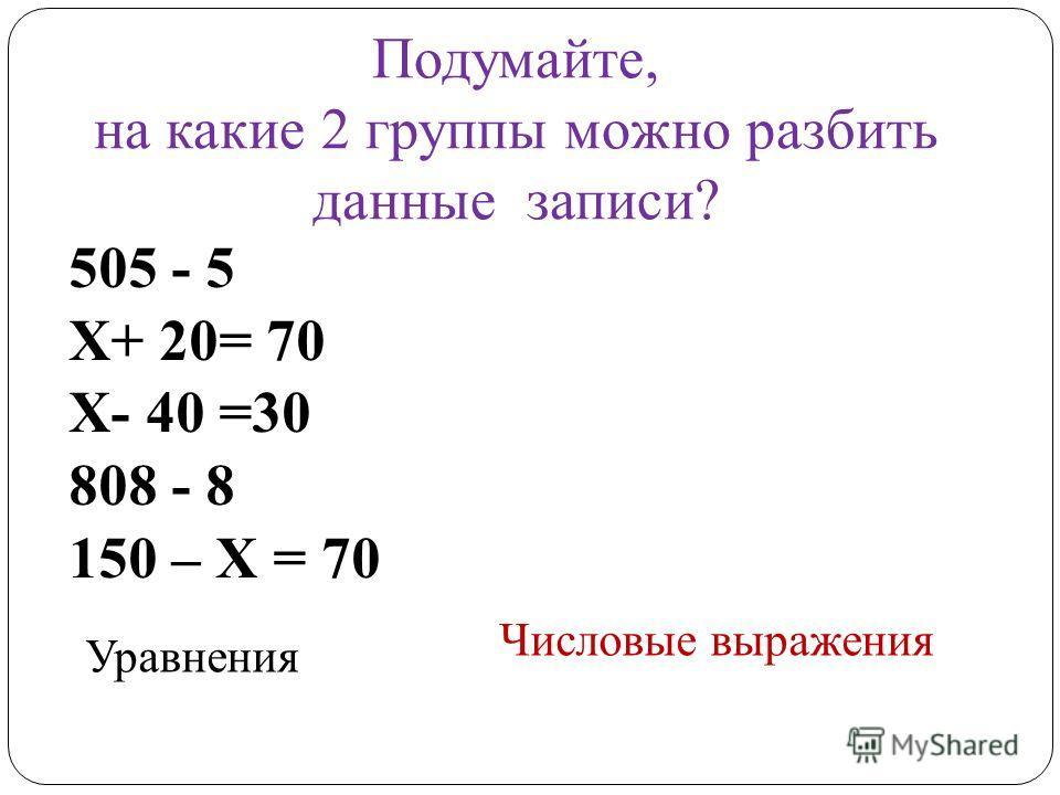 Подумайте, на какие 2 группы можно разбить данные записи? 505 - 5 Х+ 20= 70 Х- 40 =30 808 - 8 150 – Х = 70 Уравнения Числовые выражения