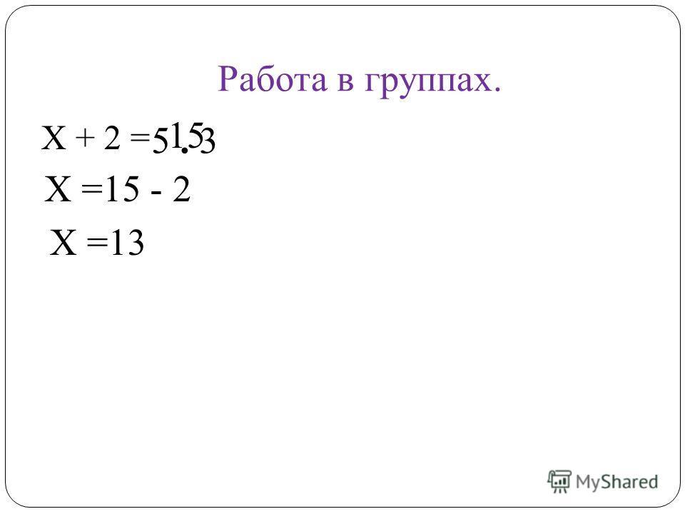 Работа в группах. Х + 2 = 5. 3 15 Х =15 - 2 Х =13