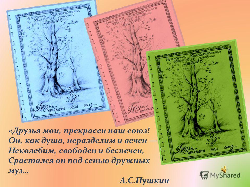 «Друзья мои, прекрасен наш союз! Он, как душа, неразделим и вечен Неколебим, свободен и беспечен, Срастался он под сенью дружных муз… А.С.Пушкин
