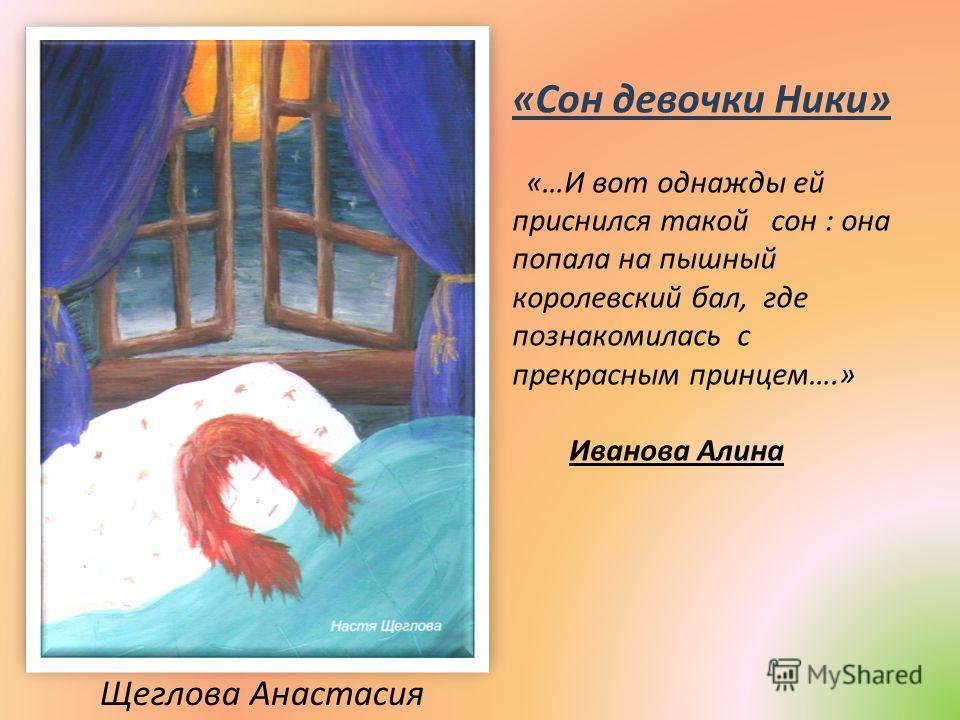 Щеглова Анастасия «Сон девочки Ники» «…И вот однажды ей приснился такой сон : она попала на пышный королевский бал, где познакомилась с прекрасным принцем….» Иванова Алина