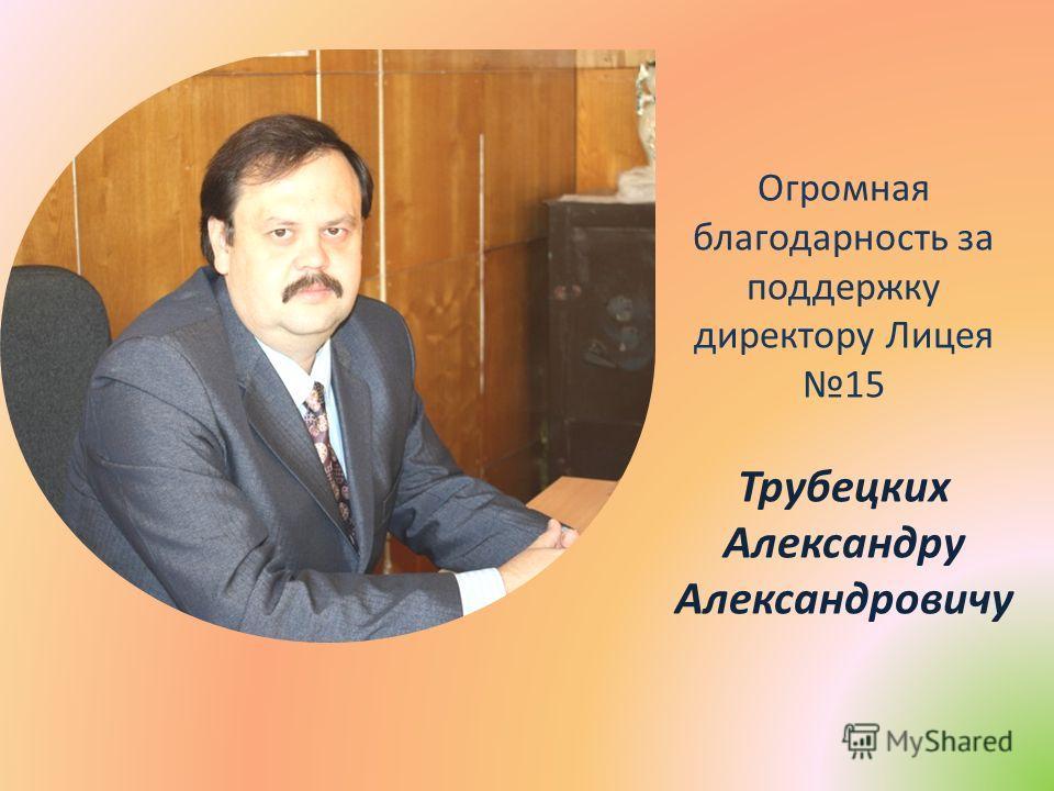 Огромная благодарность за поддержку директору Лицея 15 Трубецких Александру Александровичу