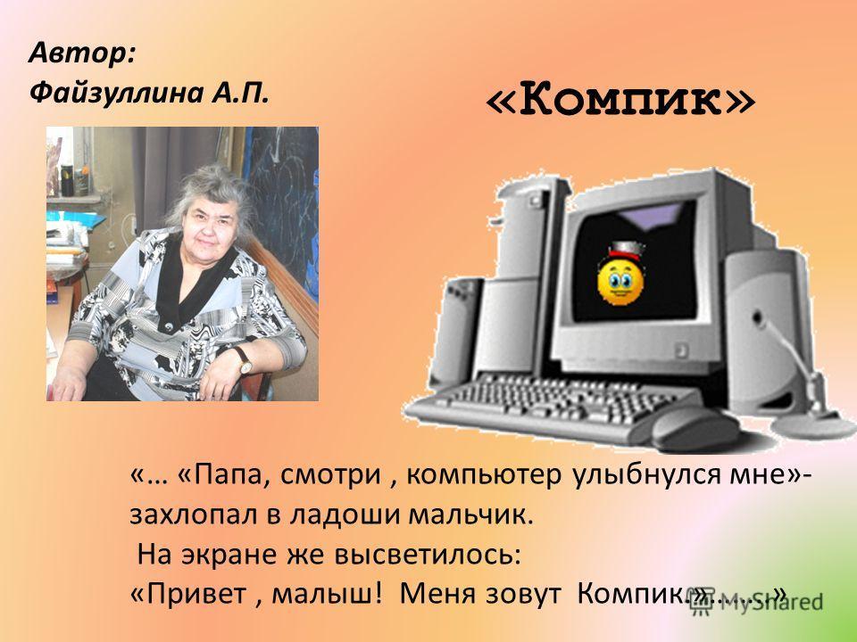 «Компик» Автор: Файзуллина А.П. «… «Папа, смотри, компьютер улыбнулся мне»- захлопал в ладоши мальчик. На экране же высветилось: «Привет, малыш! Меня зовут Компик.»……..»