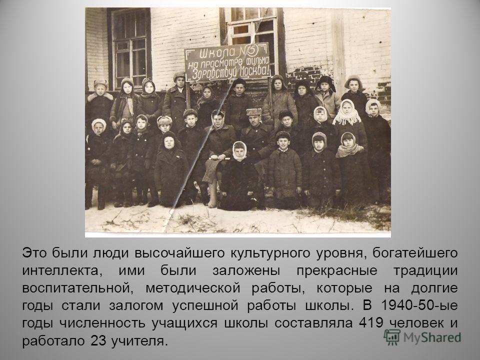 Это были люди высочайшего культурного уровня, богатейшего интеллекта, ими были заложены прекрасные традиции воспитательной, методической работы, которые на долгие годы стали залогом успешной работы школы. В 1940-50-ые годы численность учащихся школы