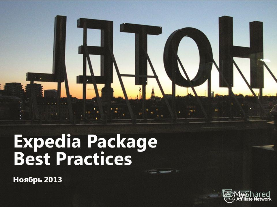 1 EAN Proprietary & Confidential Expedia Package Best Practices Ноябрь 2013