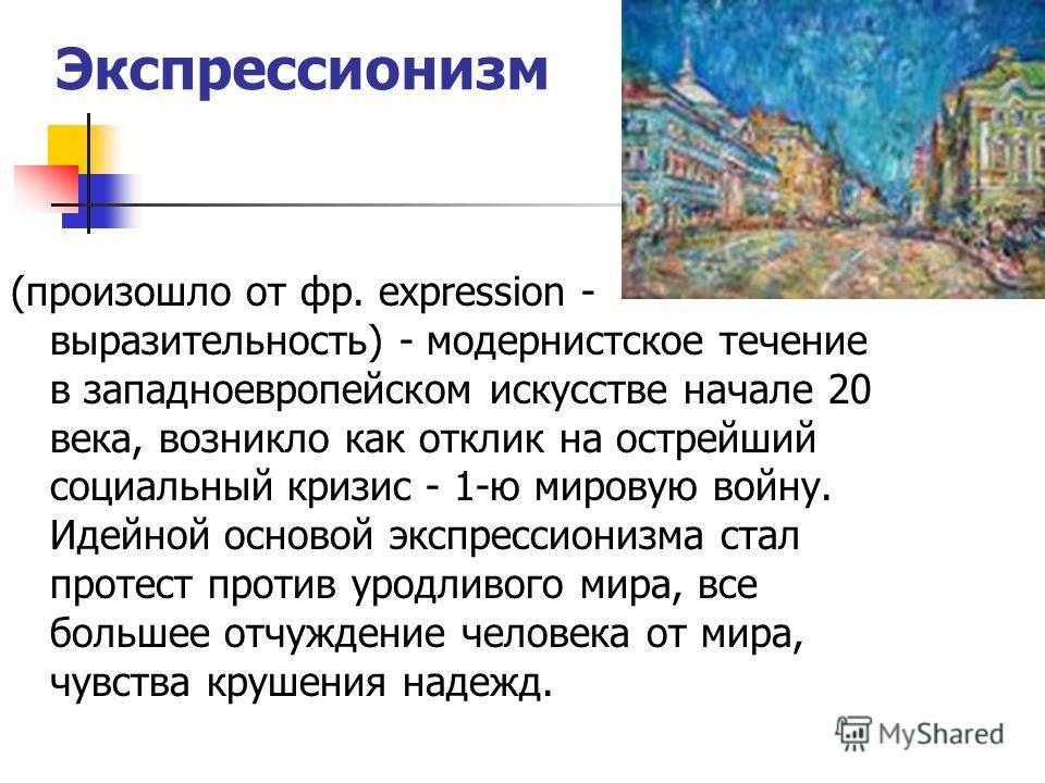 Экспрессионизм (произошло от фр. expression - выразительность) - модернистское течение в западноевропейском искусстве начале 20 века, возникло как отклик на острейший социальный кризис - 1-ю мировую войну. Идейной основой экспрессионизма стал протест