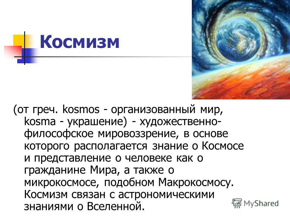 Космизм (от греч. kosmos - организованный мир, kosma - украшение) - художественно- философское мировоззрение, в основе которого располагается знание о Космосе и представление о человеке как о гражданине Мира, а также о микрокосмосе, подобном Макрокос