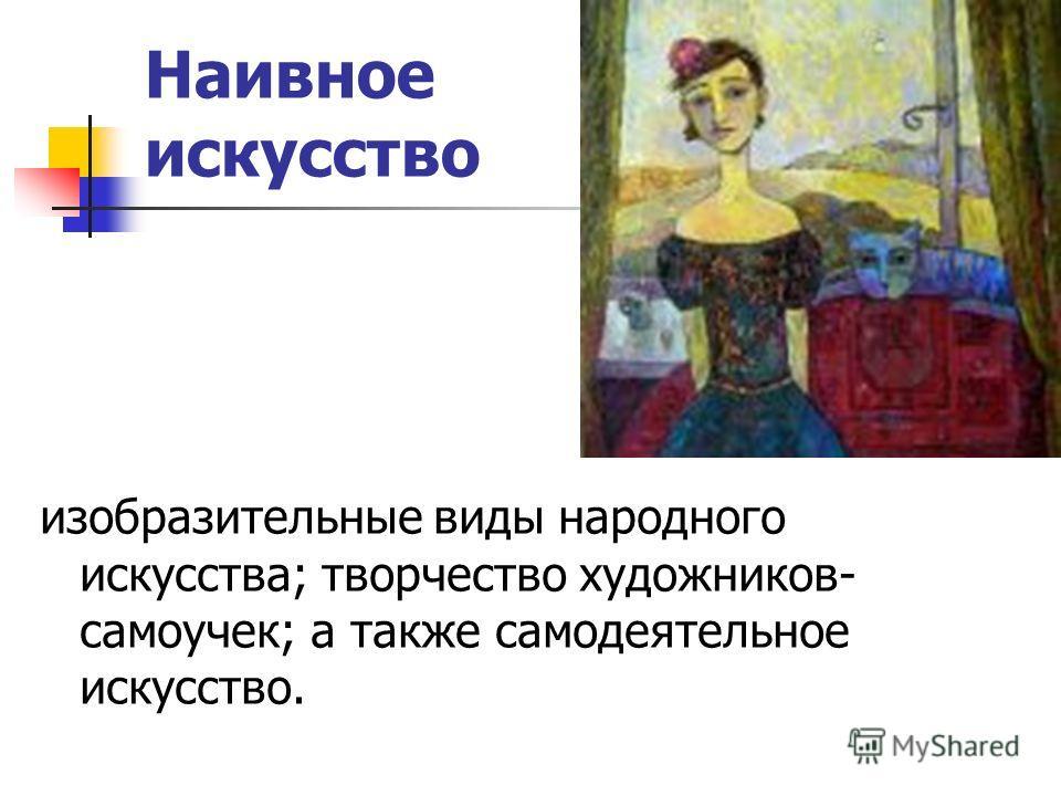 Наивное искусство изобразительные виды народного искусства; творчество художников- самоучек; а также самодеятельное искусство.