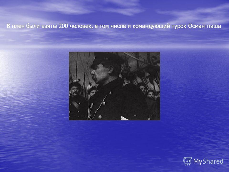 В плен были взяты 200 человек, в том числе и командующий турок Осман-паша
