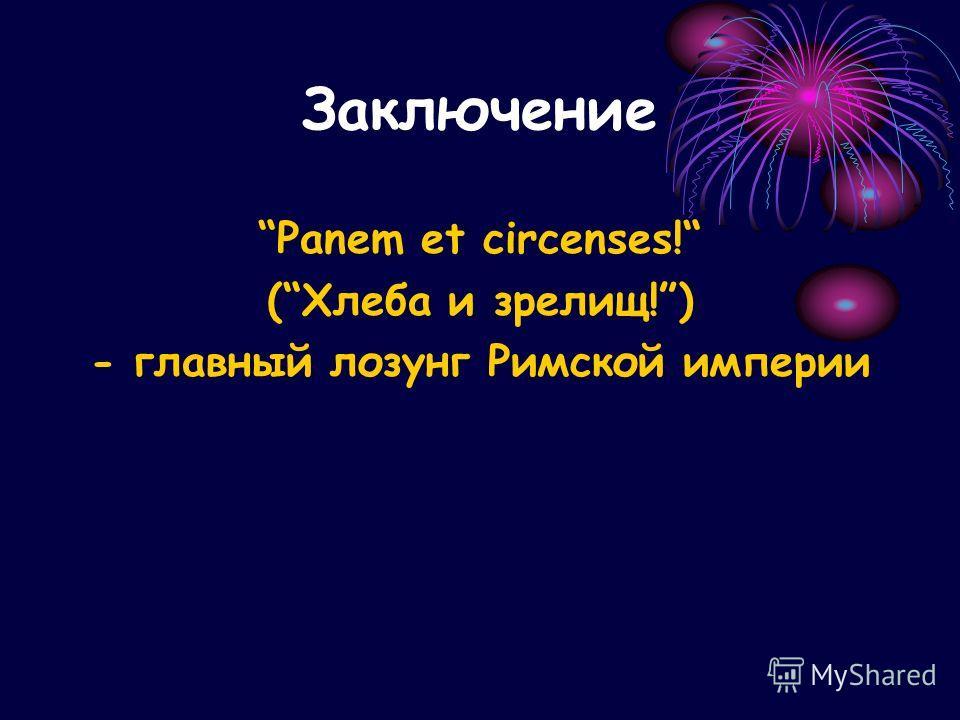 Заключение Panem et circenses! (Хлеба и зрелищ!) - главный лозунг Римской империи