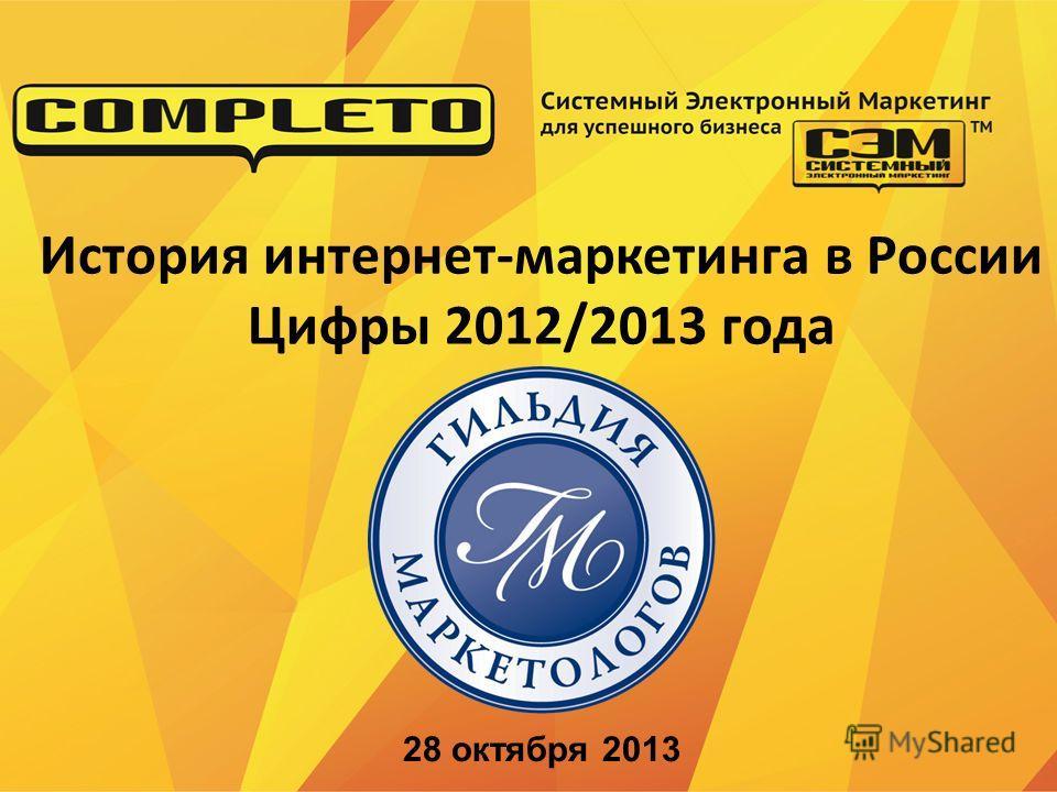 История интернет-маркетинга в России Цифры 2012/2013 года 28 октября 2013