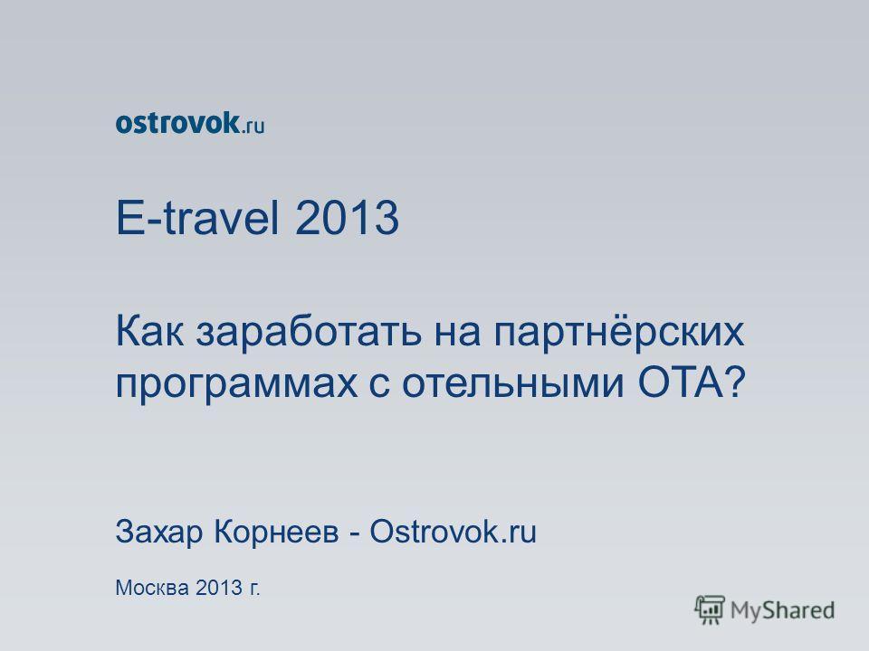 E-travel 2013 Как заработать на партнёрских программах с отельными ОТА? Захар Корнеев - Ostrovok.ru Москва 2013 г.